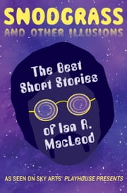 Snodgrass and Other Illusions - The Best Short Stories of Ian R. MacLeod ebook by Ian R. MacLeod