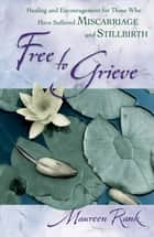 Free to Grieve - Healing and Encouragement for Those Who Have Suffered Miscarriage and Stillbirth ebook by Maureen Rank