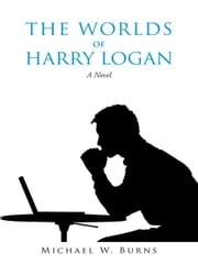 The Worlds of Harry Logan - A Novel ebook by Michael W. Burns