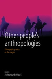 Other People's Anthropologies - Ethnographic Practice on the Margins ebook by Aleksandar Bosković