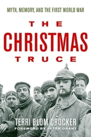 The Christmas Truce - Myth, Memory, and the First World War ebook by Terri Blom Crocker,Peter Grant