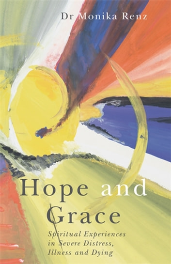 Hope and Grace - Spiritual Experiences in Severe Distress, Illness and Dying ebook by Monika Renz