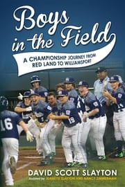Boys in the Field - A Championship Journey from Red Land to Williamsport ebook by David Scott Slayton, Jeanette Slayton, Nancy Zimmerman