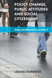 Policy change, public attitudes and social citizenship - Does neoliberalism matter? ebook by Louise Humpage