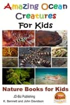 Amazing Ocean Creatures For Kids: Nature Books for Kids eBook by K. Bennett