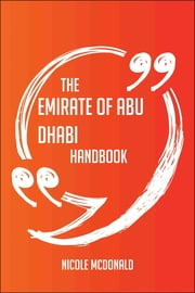 The Emirate of Abu Dhabi Handbook - Everything You Need To Know About Emirate of Abu Dhabi ebook by Nicole Mcdonald