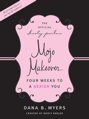 The Official Booty Parlor Mojo Makeover - Four Weeks to a Sexier You ebook by Dana B. Myers