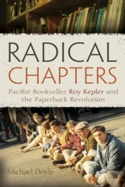 Radical Chapters: Pacifist Bookseller Roy Kepler and the Paperback Revolution ebook by Doyle, Michael