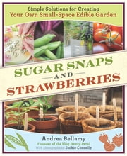 Sugar Snaps and Strawberries - Simple Solutions for Creating Your Own Small-Space Edible Garden ebook by Andrea Bellamy,Jackie Connelly