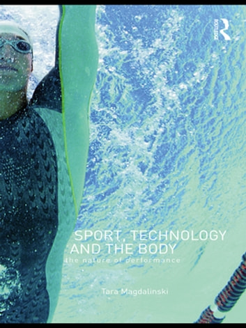 Sport, Technology and the Body - The Nature of Performance ebook by Tara Magdalinski