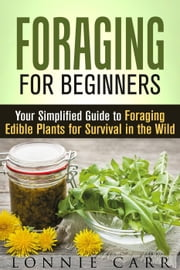 Foraging for Beginners: Your Simplified Guide to Foraging Edible Plants for Survival in the Wild - Self-Sufficient Living ebook by Kobo.Web.Store.Products.Fields.ContributorFieldViewModel