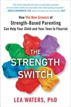 The Strength Switch - How The New Science of Strength-Based Parenting Can Help Your Child and Your Teen to Flourish ebook by Lea Waters