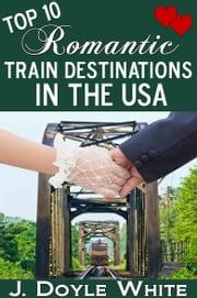 Top 10 Romantic Train Destinations in the USA ebook by J Doyle White