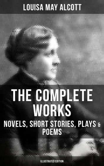 The Complete Works Of Louisa May Alcott Novels Short Stories