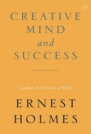 The Creative Mind and Success ebook by Ernest Holmes