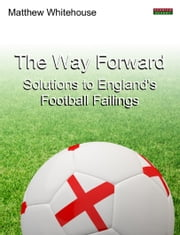 The Way Forward: Solutions to England's Football Failings ebook by Matthew Whitehouse