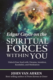 Edgar Cayce on the Spiritual Forces Within You - Unlock Your Soul with: Dreams, Intuition, Kundalini, and Meditation ebook by John Van Auken