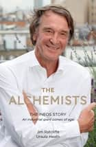The Alchemists - The INEOS Story – An Industrial Giant Comes of Age ebook by Jim Ratcliffe, Ursula Heath