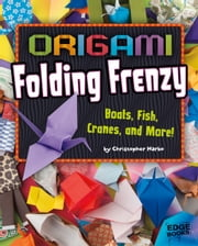 Origami Folding Frenzy - Boats, Fish, Cranes, and More! ebook by Christopher Harbo