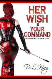 Her Wish is Your Command - Twenty-One Erotic Fem Dom Stories ebook by D.L. King