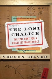 The Lost Chalice - The Real-Life Chase for One of the World's Rarest Masterpieces—a Priceless 2,500-Year-Old Artifact Depicting the Fall of Troy ebook by Vernon Silver