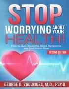 Stop Worrying About Your Health! How to Quit Obsessing About Symptoms and Feel Better Now - Second Edition ebook by George D. Zgourides