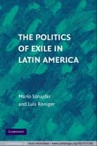 The Politics of Exile in Latin America ebook by Mario Sznajder,Luis Roniger