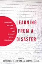 Learning from a Disaster - Improving Nuclear Safety and Security after Fukushima ebook by Scott D. Sagan, Edward D. Blandford