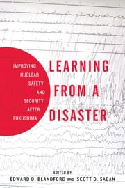 Learning from a Disaster - Improving Nuclear Safety and Security after Fukushima ebook by Scott D. Sagan,Edward D. Blandford