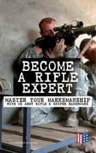 Become a Rifle Expert - Master Your Marksmanship With US Army Rifle & Sniper Handbooks - Sniper & Counter Sniper Techniques; M16A1, M16A2/3, M16A4 & M4 Carbine; Combat Fire Methods, Night Fire Training, Moving Target Engagement, Short-Range Marksmanship Training, Field Techniques… ebook by U.S. Department of Defense