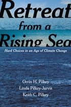 Retreat from a Rising Sea - Hard Choices in an Age of Climate Change ebook by Orrin H. Pilkey, Linda Pilkey-Jarvis, Keith C. Pilkey
