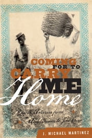 Coming for to Carry Me Home - Race in America from Abolitionism to Jim Crow ebook by J. Michael Martinez
