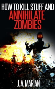 How to Kill Stuff and Annihilate Zombies ebook by J.A. Marian