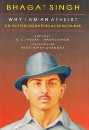 Bhagat Singh why I am an Atheist An Autobiographical Discourse ebook by K. C. Yadav