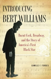 Introducing Bert Williams - Burnt Cork, Broadway, and the Story of America's First Black Star ebook by Camille F. Forbes