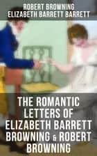 The Romantic Letters of Elizabeth Barrett Browning & Robert Browning - Romantic Correspondence Between Great Victorian Poets (Featuring Their Biographies) ebook by Robert Browning, Elizabeth Barrett Barrett