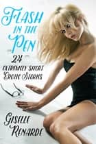 Flash in the Pen: 24 Extremely Short Erotic Stories ebook by Giselle Renarde