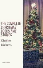 The Complete Christmas Books and Stories ebook by Charles Dickens, Moon Classics