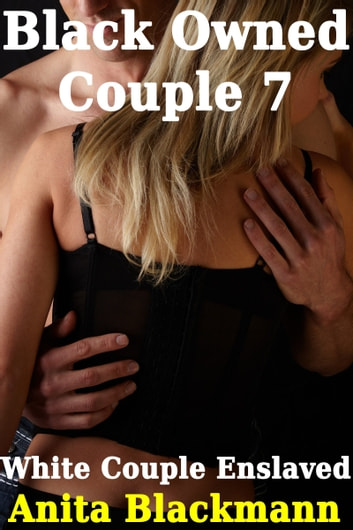 Black Owned Couple 7: White Couple Enslaved ebook by Anita Blackmann
