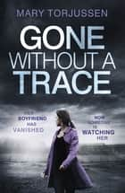 Gone Without A Trace - An addictive psychological thriller with a twist you'll never see coming ebook by Mary Torjussen
