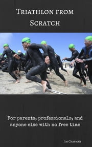 Triathlon from Scratch - For parents, professionals, and anyone else with no free time ebook by Jim Chapman