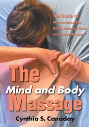 The Mind and Body Massage - The Guide to Ultimate Relaxation Uniting Massage, Music and Aroma Therapies ebook by Cynthia Canaday