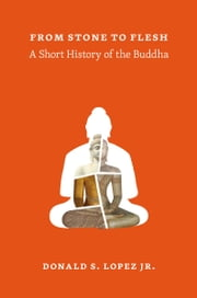 From Stone to Flesh - A Short History of the Buddha ebook by Donald S. Lopez Jr.