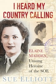 I Heard My Country Calling - Elaine Madden, Unsung Heroine of the SOE ebook by Sue Elliott
