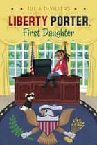 Liberty Porter, First Daughter ebook by Julia DeVillers,Paige Pooler