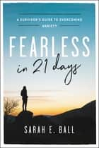 Fearless in 21 Days - A Survivor's Guide to Overcoming Anxiety ebook by Sarah E. Ball