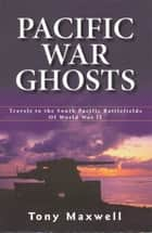 Pacific War Ghosts ebook by Tony Maxwell