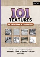 101 Textures in Graphite & Charcoal - Practical drawing techniques for rendering a variety of surfaces & textures ebook by Steven Pearce