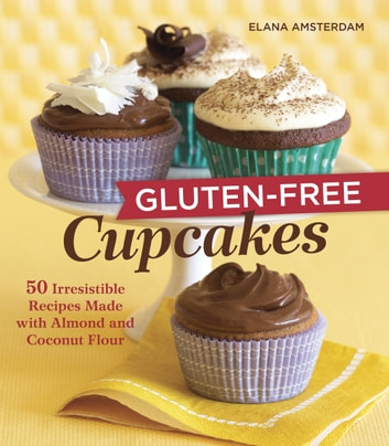 Gluten-Free Cupcakes - 50 Irresistible Recipes Made with Almond and Coconut Flour [A Baking Book] ebook by Elana Amsterdam