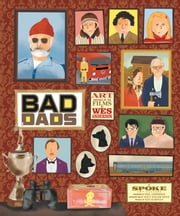 The Wes Anderson Collection: Bad Dads - Art Inspired by the Films of Wes Anderson ebook by Spoke Art Gallery,Wes Anderson,Matt Zoller Seitz